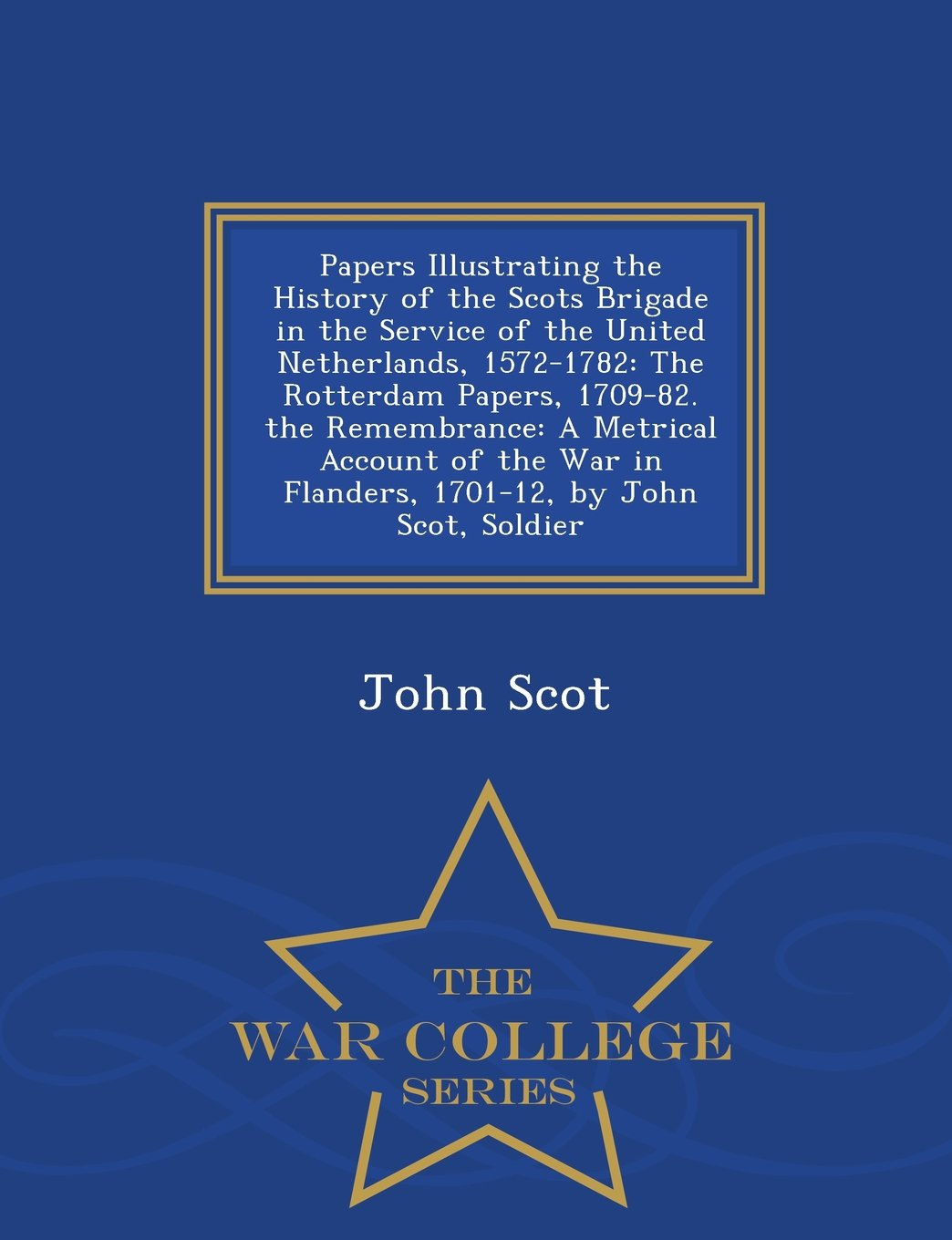 Papers Illustrating the History of the Scots Brigade in the Service of the United Netherlands, 1572-1782: The Rotterdam Papers, 1709-82. the ... by John Scot, Soldier - War College Series pdf epub
