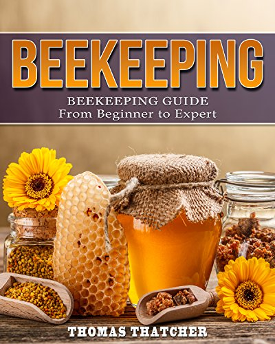 Beekeeping: Beekeeping Guide from Beginner to Expert (Beekeeping, Self Sufficiency, Homesteading, Hydroponics) by [Thatcher, Thomas]
