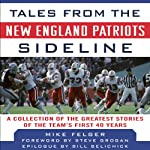 Tales from the New England Patriots Sideline: A Collection of the Greatest Patriots Stories Ever Told | Ernie Palladino,Mike Felger