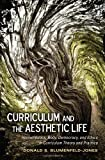Curriculum and the Aesthetic Life : Hermeneutics, Body, Democracy, and Ethics in Curriculum Theory and Practice, Blumenfeld-Jones, Donald S., 1433117657
