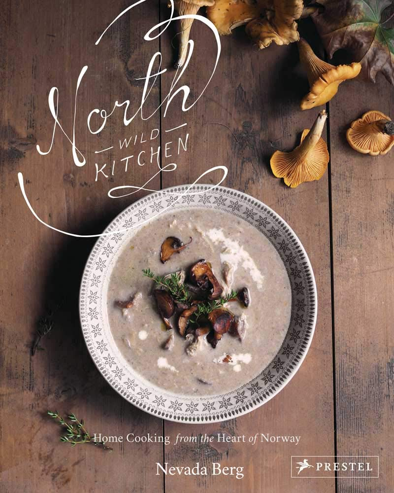 North Wild Kitchen: Home Cooking from the Heart of Norway: Nevada ...