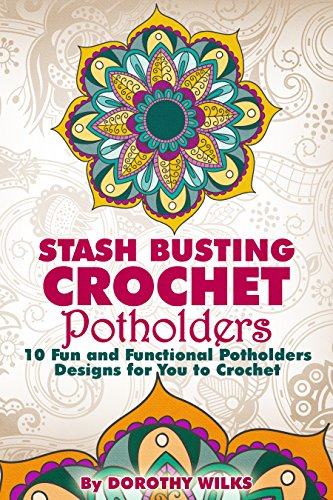 Stash Busting Crochet Potholders: 10 Fun and Functional Potholders Designs for You to Crochet by [Wilks, Dorothy]