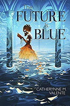 The Future is Blue by Catherynne M. Valente