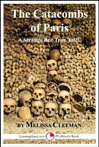 The Catacombs of Paris: A 15-Minute Strange But True Tale (15-Minute Books Book 504)