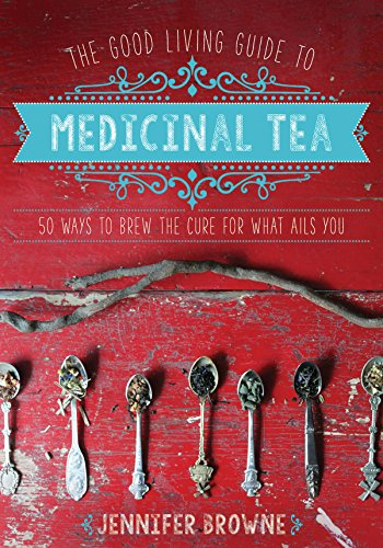 The Good Living Guide to Medicinal Tea: 50 Ways to Brew the Cure for What Ails You (Spice Tea Recipes)