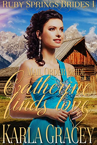Mail Order Bride - Catherine Finds Love: Sweet Clean Historical Western Mail Order Bride Inspirational Romance (Ruby Springs Brides Book 1) by [Gracey, Karla]