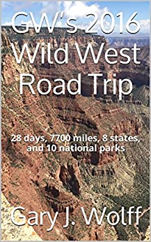 GW's 2016 Wild West Road Trip: 28 days, 7700 miles, 8 states, and 10 national parks by [Wolff, Gary J.]