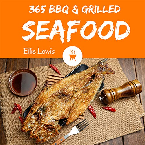 BBQ & Grilled Seafood 365: Enjoy 365 Days With Amazing Cold BBQ & Grilled Seafood Recipes In Your Own BBQ & Grilled Seafood Cookbook! (Japanese BBQ Cookbook, Korean BBQ Grill Cookbook) [Book 1] by Ellie Lewis
