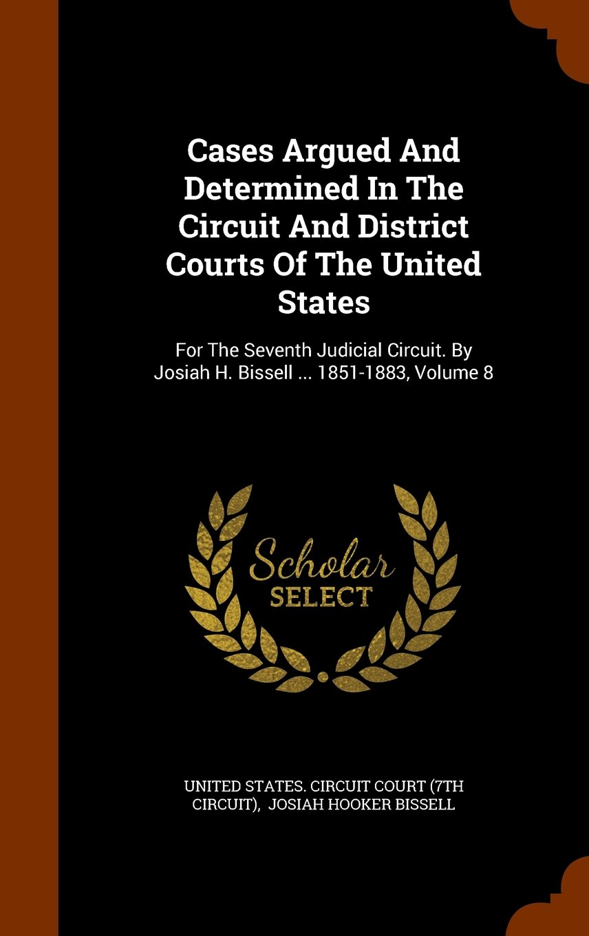 Download Cases Argued And Determined In The Circuit And District Courts Of The United States: For The Seventh Judicial Circuit. By Josiah H. Bissell ... 1851-1883, Volume 8 PDF