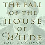 The Fall of the House of Wilde: Oscar Wilde and His Family | Emer O'Sullivan
