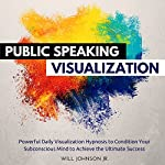 Public Speaking Visualization: Powerful Daily Visualization Hypnosis to Condition Your Subconsious Mind to Achieve the Ultimate Success | Will Johnson Jr.