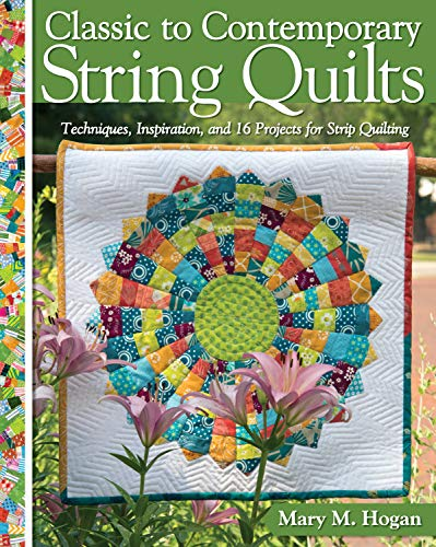 Classic to Contemporary String Quilts: Techniques, Inspiration, and 16 Projects for Strip Quilting (Landauer) Step-by-Step Instructions for Wall Hangings & Full-Size Quilts to Bust Your Stash & Scraps
