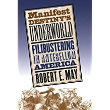 Manifest Destinys Underworld: Filibustering in Antebellum America