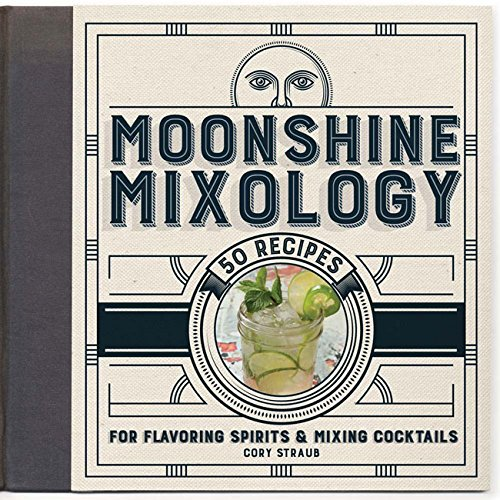 Moonshine Mixology: 60 Recipes for Flavoring Spirits & Making Cocktails by Cory Straub