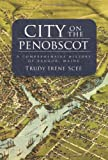 City on the Penobscot: A Comprehensive History of Bangor, Maine (Definitive History)