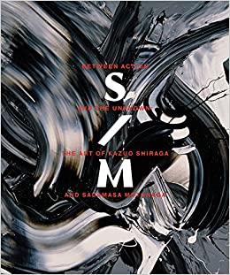Between Action And The Unknown The Art Of Kazuo Shiraga And Sadamasa Motonaga Gabriel Ritter Koichi Kawasaki Namiko Kunimoto Ryo Sawayama