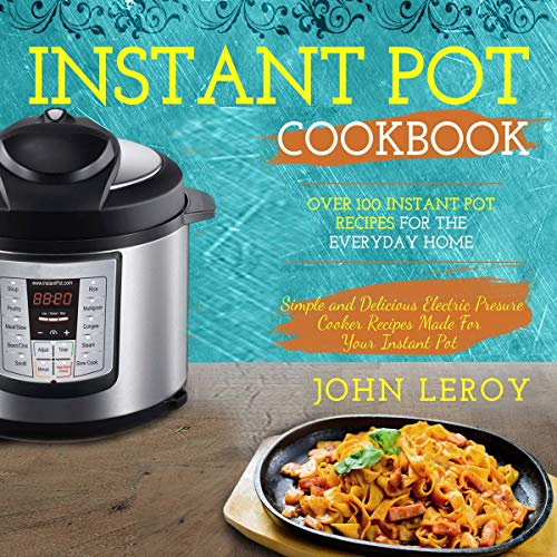 Instant Pot Cookbook: Over 100 Instant Pot Recipes for the Everyday Home | Simple and Delicious Electric Pressure Cooker Recipes Made for Your Instant Pot Electric Pressure Cooker by John Leroy