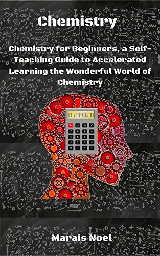 Chemistry: Chemistry for Beginners, a Self-Teaching Guide to Accelerated Learning the Wonderful World of Chemistry