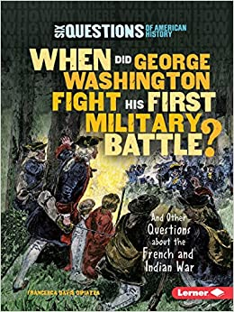 When Did George Washington Fight His First Military Battle?: And Other Questions About the French and Indian War (Six Questions of American History)