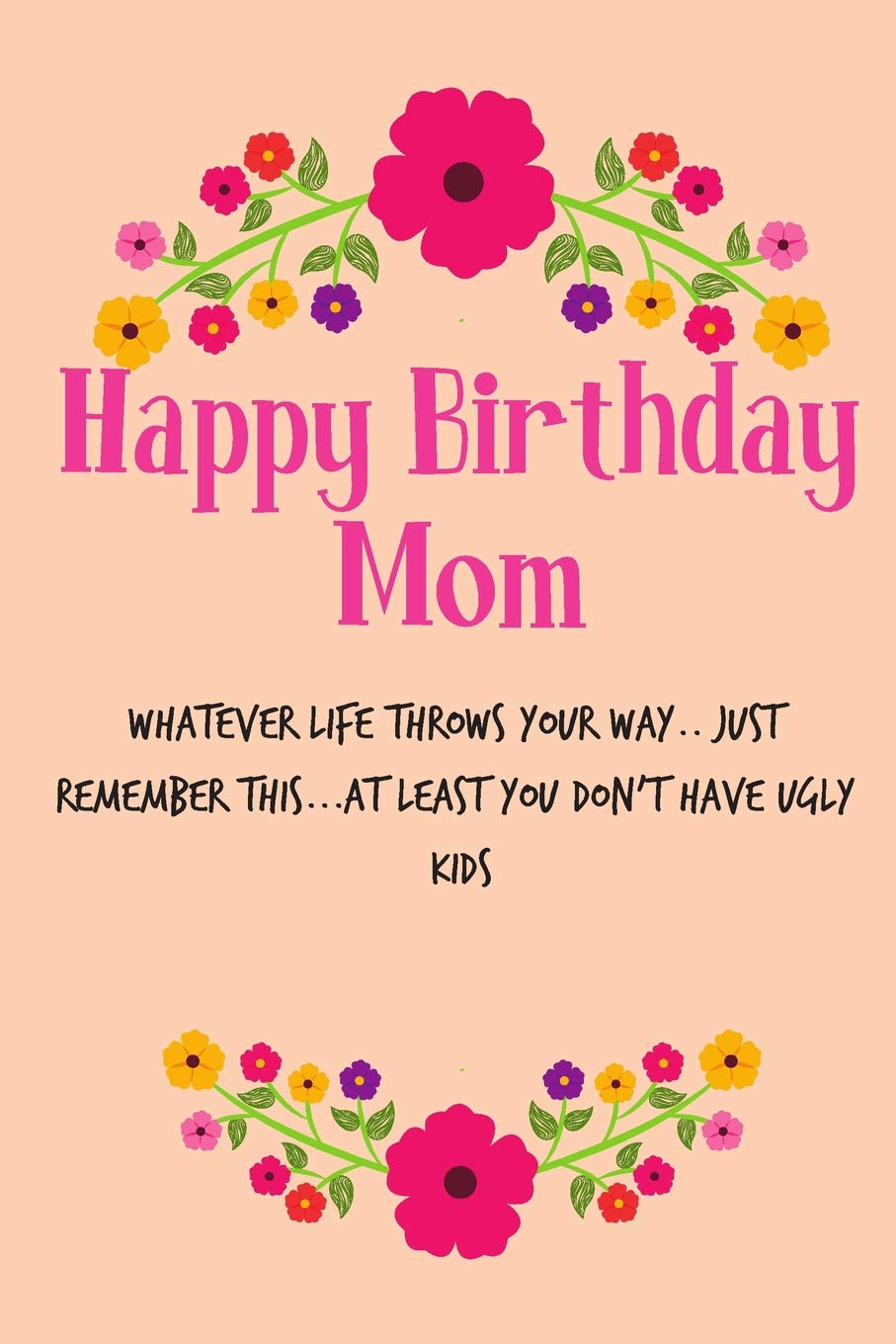 Happy Birthday Mom Whatever Life Throws Your Way Floral Notebook For Mother From Us Kids Child Daughter Son Stepchild Funny Gag Cheeky Joke