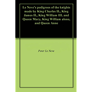 Le Neve's pedigrees of the knights made by King Charles II., King James II., King William III. and Queen Mary, King…