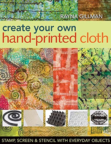 (Create Your Own Hand-Printed Cloth: Stamp, Screen & Stencil with Everyday Objects)