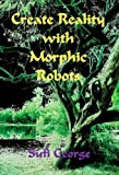 Create Reality with Morphic Robots, Sufi George and George Arthur Lareau, 1885570120