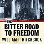 The Bitter Road to Freedom: A New History of the Liberation of Europe Hörbuch von William I. Hitchcock Gesprochen von: Mel Foster