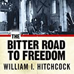 The Bitter Road to Freedom: A New History of the Liberation of Europe | William I. Hitchcock