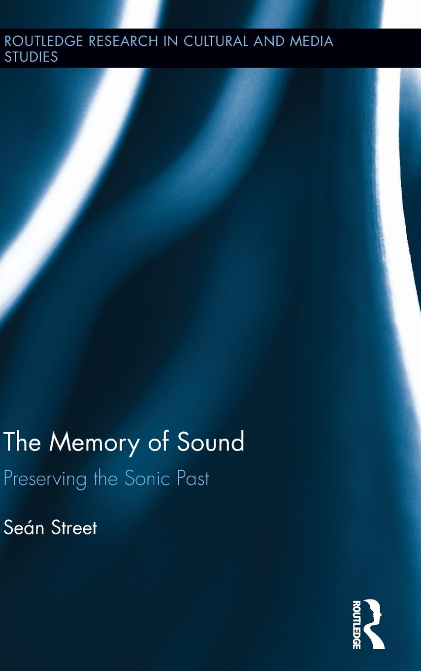 The Memory of Sound: Preserving the Sonic Past (Routledge Research in Cultural and Media Studies)