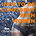 How to Be Confident with Women: Confidence Is Everything Audiobook by Craig Beck Narrated by Craig Beck