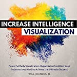 Increase Intelligence Visualization: Powerful Daily Visualization Hypnosis to Condition Your Subconsious Mind to Achieve the Ultimate Success | Will Johnson Jr.