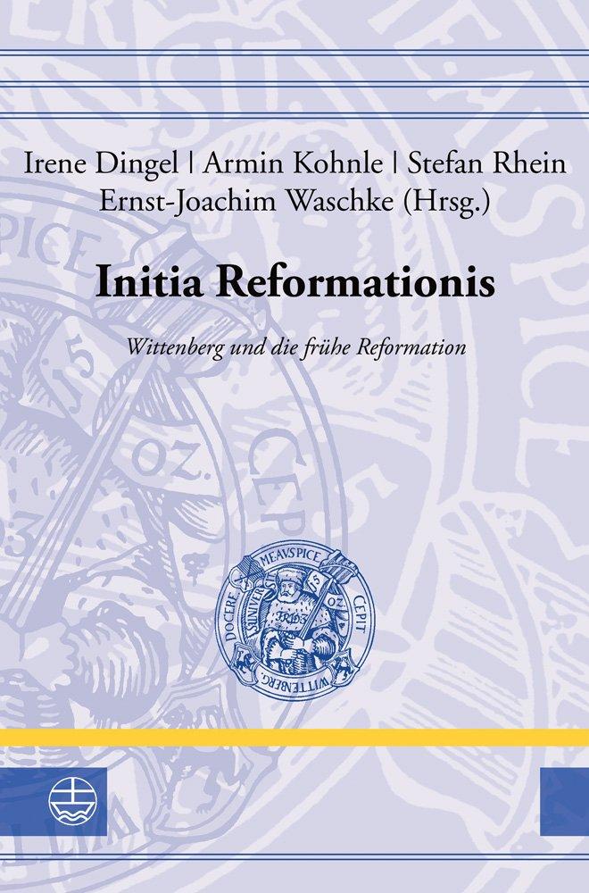 Initia Reformationis: Wittenberg Und Die Fruhe Reformation (Leucorea-studien Zur Geschichte Der Reformation Und Der Lutherischen Orthodoxie) (German Edition) pdf