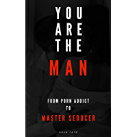 You Are The Man: From Porn Addict to Master Seducer (English Edition)