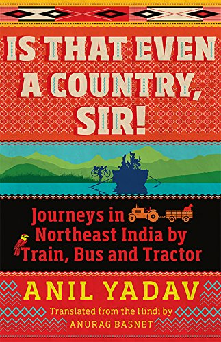 Is That Even a Country; Sir!: Journeys in Northeast India by Train; Bus and Tractor