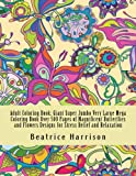 Adult Coloring Book: Giant Super Jumbo Very Large Mega Coloring Book Over 500 Pages of Magnificent Butterflies and Flowers Designs for Stress Relief and Relaxation (Adult Coloring Books)