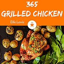 Grilled Chicken 365: Enjoy 365 Days With Amazing Grilled Chicken Recipes In Your Own Grilled Chicken Cookbook! (Grilling Cookbook For Beginner, Smoker ... Recipe Book, Indoor Grill Cookbook [Book 1]