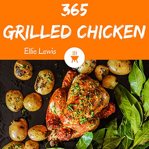 Grilled Chicken 365: Enjoy 365 Days With Amazing Grilled Chicken Recipes In Your Own Grilled Chicken Cookbook! (Grilling Cookbook For Beginner, Smoker ... Recipe Book, Indoor Grill Cookbook [Book 1] by Ellie Lewis