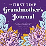 The First-Time Grandmother's Journal: Inspiring Prompts to Celebrate Your Experience with a New Grandchild
