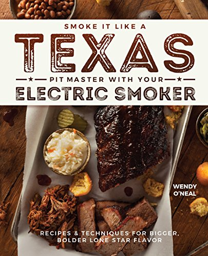 Smoke It Like a Texas Pit Master with Your Electric Smoker: Recipes and Techniques for Bigger, Bolder Lone Star Flavor by Wendy O'Neal