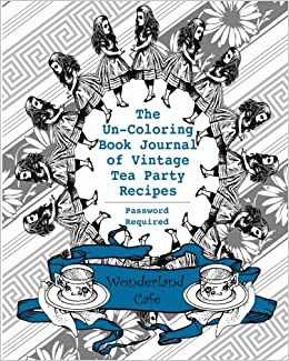 The Un Coloring Book Journal Of Vintage Tea Party Recipes Password Required Something Blue Edition Alices Adventures In Wonderland 150th