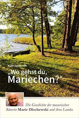 Wo gehst du, Mariechen?: Die Geschichte der masurischen Bäuerin Marie Olschewski und ihres Landes