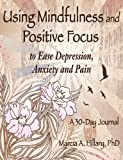 Using Mindfulness and Positive Focus to Ease Depression, Anxiety and Pain, Hillary, 1457514095