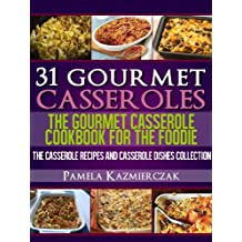 31 Gourmet Casseroles – The Gourmet Casserole Cookbook For The Foodie (The Casserole Recipes and Casserole Dishes Collect)