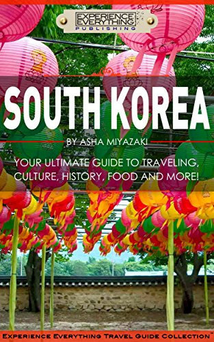 South Korea:  Your Ultimate Guide to Traveling, Culture, History, Food and More!: Experience Everything Travel Guide Collection™