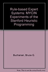 Rule Based Expert Systems: The Mycin Experiments of the Stanford Heuristic Programming Project (The Addison-Wesley series in artificial intelligence) Hardcover