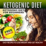 Ketogenic Diet: The Complete Step-by-Step Guide for Beginners to Lose Weight and Get Healthy (Ketogenic Recipes, Keto for Weight Loss, Keto Low Carbs, … Ketogenic Cookbook, Keto For Beginners)