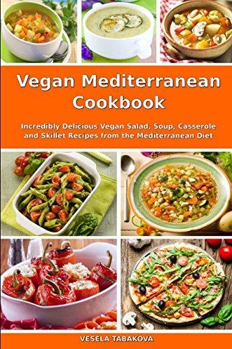 Vegan Mediterranean Cookbook: Incredibly Delicious Vegan Salad, Soup, Casserole and Skillet Recipes from the Mediterranean Diet (Everyday Vegan Recipes and Clean Eating - Salad Mediterranean