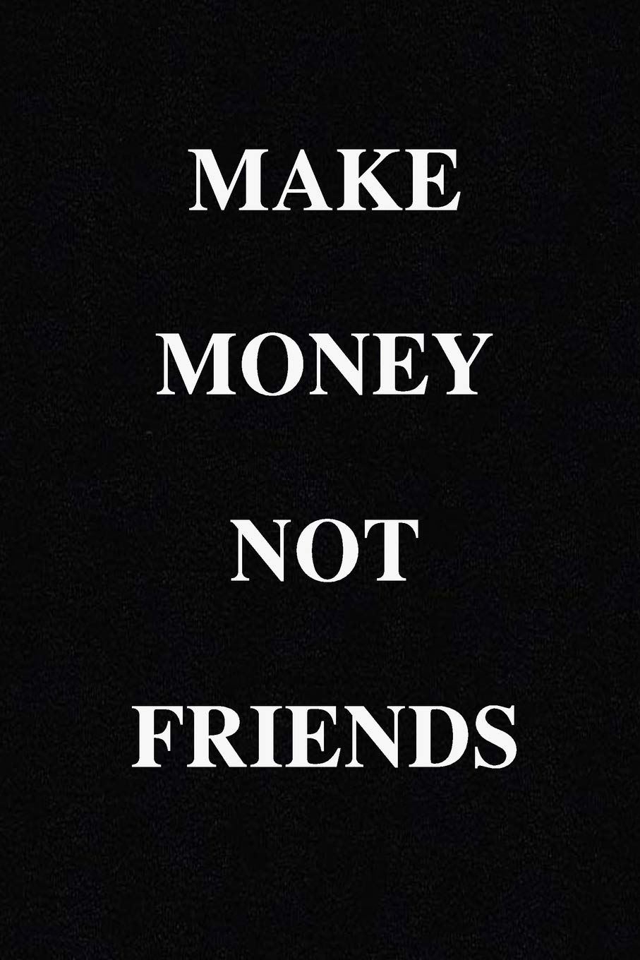 Make Money Not Friends Notebook 120 Lined Pages Inspirational Quote Notebook To Write In Size 6x 9 Inches Books Holly 9781671916241 Amazon Com Books