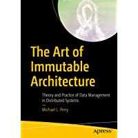 The Art of Immutable Architecture: Theory and Practice of Data Management in Distributed Systems